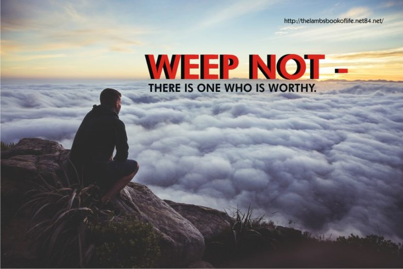 WEEP NOT - THERE IS ONE WHO IS WORTHY.