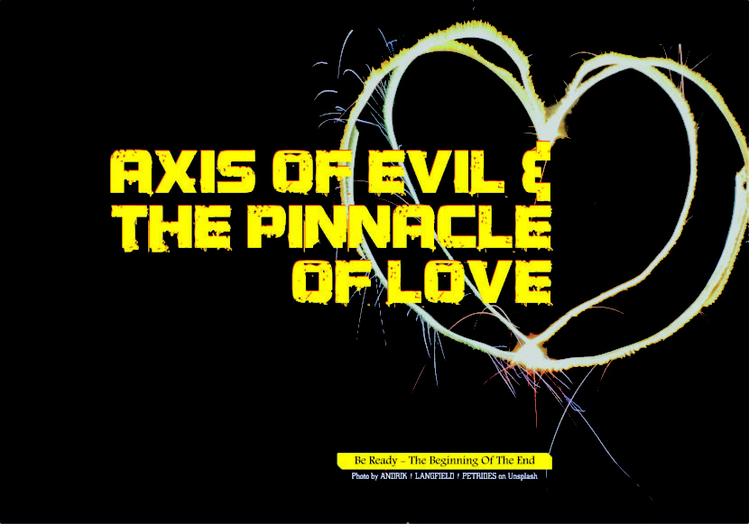 AXIS OF EVIL AND THE PINNACLE OF LOVE.